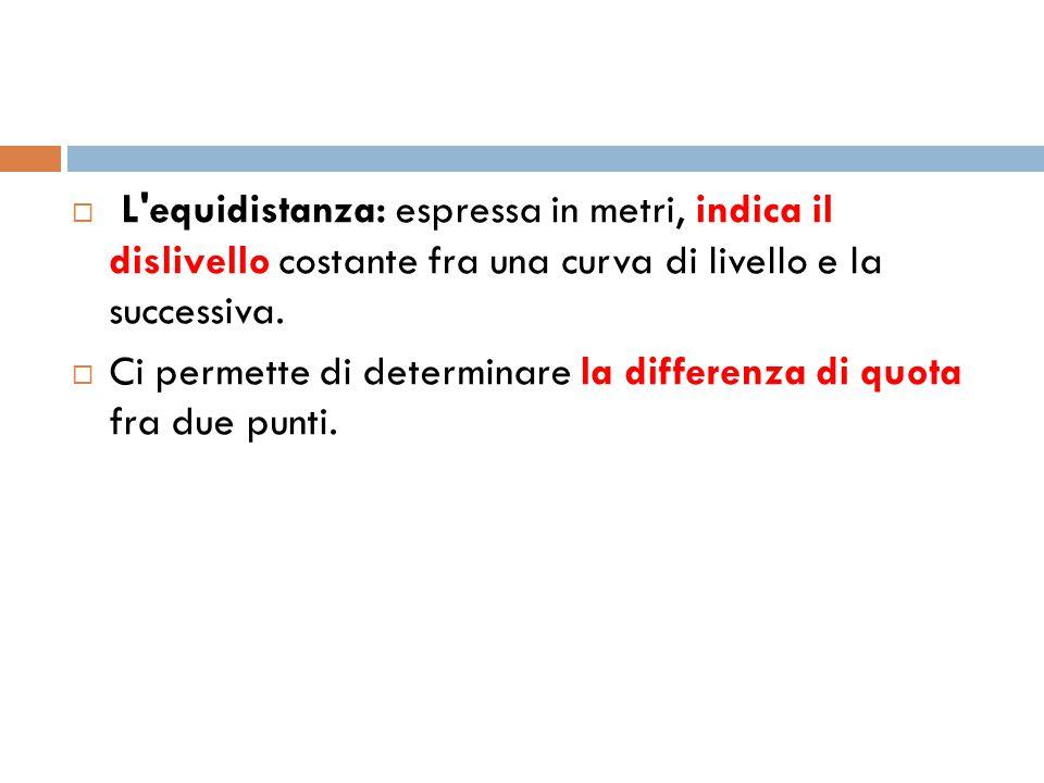 L equidistanza: espressa in metri, indica il dislivello costante fra una curva di livello e la successiva.