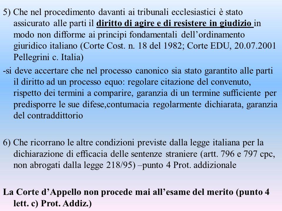 5) Che nel procedimento davanti ai tribunali ecclesiastici è stato assicurato alle parti il diritto di agire e di resistere in giudizio in modo non difforme ai principi fondamentali dell'ordinamento giuridico italiano (Corte Cost.