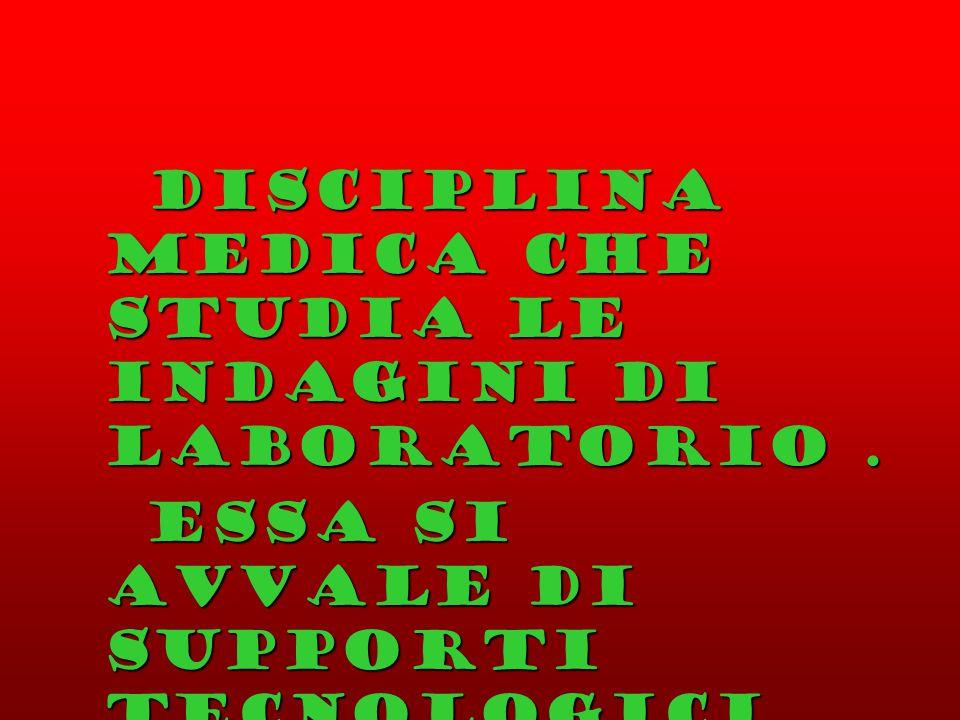 Disciplina medica che studia le indagini di laboratorio .