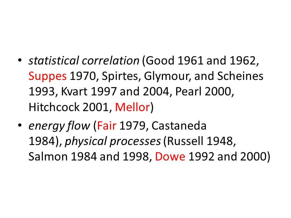 statistical correlation (Good 1961 and 1962, Suppes 1970, Spirtes, Glymour, and Scheines 1993, Kvart 1997 and 2004, Pearl 2000, Hitchcock 2001, Mellor)