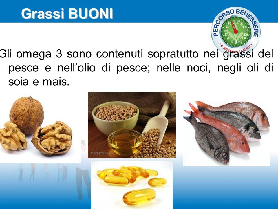 Grassi BUONI Gli omega 3 sono contenuti sopratutto nei grassi del pesce e nell'olio di pesce; nelle noci, negli oli di soia e mais.