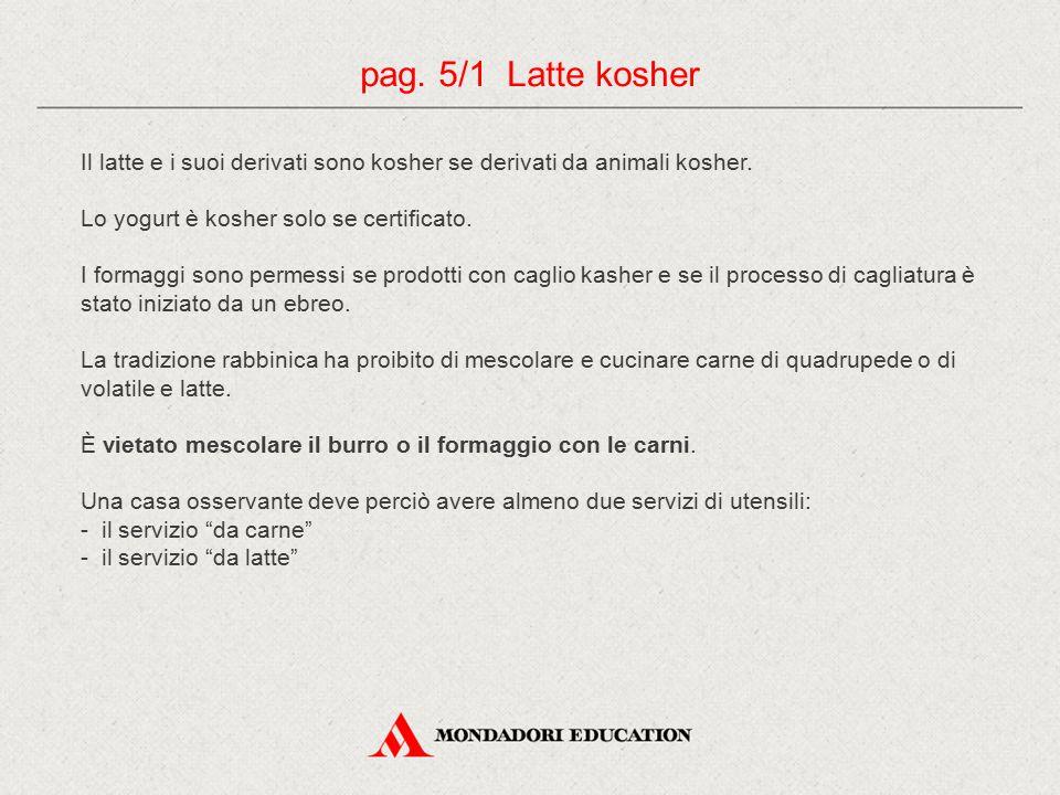 pag. 5/1 Latte kosher Il latte e i suoi derivati sono kosher se derivati da animali kosher. Lo yogurt è kosher solo se certificato.