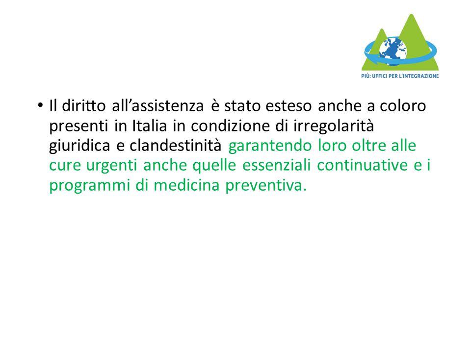 Il diritto all'assistenza è stato esteso anche a coloro presenti in Italia in condizione di irregolarità giuridica e clandestinità garantendo loro oltre alle cure urgenti anche quelle essenziali continuative e i programmi di medicina preventiva.