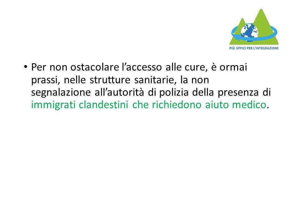 Per non ostacolare l'accesso alle cure, è ormai prassi, nelle strutture sanitarie, la non segnalazione all'autorità di polizia della presenza di immigrati clandestini che richiedono aiuto medico.