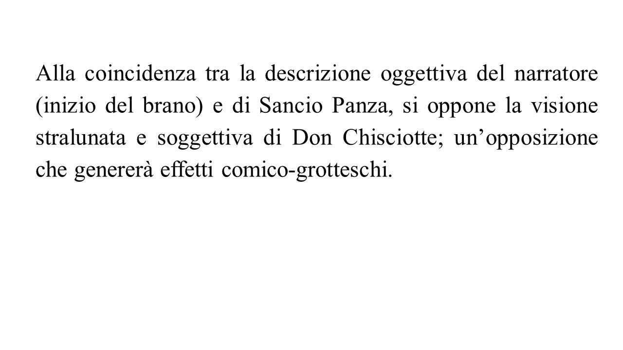 Alla coincidenza tra la descrizione oggettiva del narratore (inizio del brano) e di Sancio Panza, si oppone la visione stralunata e soggettiva di Don Chisciotte; un'opposizione che genererà effetti comico-grotteschi.