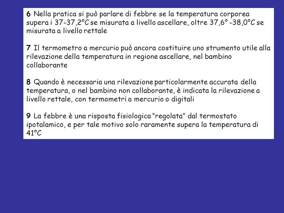 6 Nella pratica si può parlare di febbre se la temperatura corporea supera i 37-37,2°C se misurata a livello ascellare, oltre 37,6° -38,0°C se misurata a livello rettale