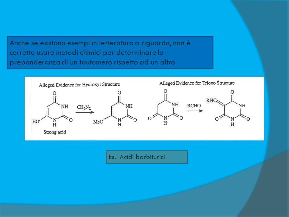 Anche se esistono esempi in letteratura a riguardo, non è corretto usare metodi chimici per determinare la preponderanza di un tautomero rispetto ad un altro