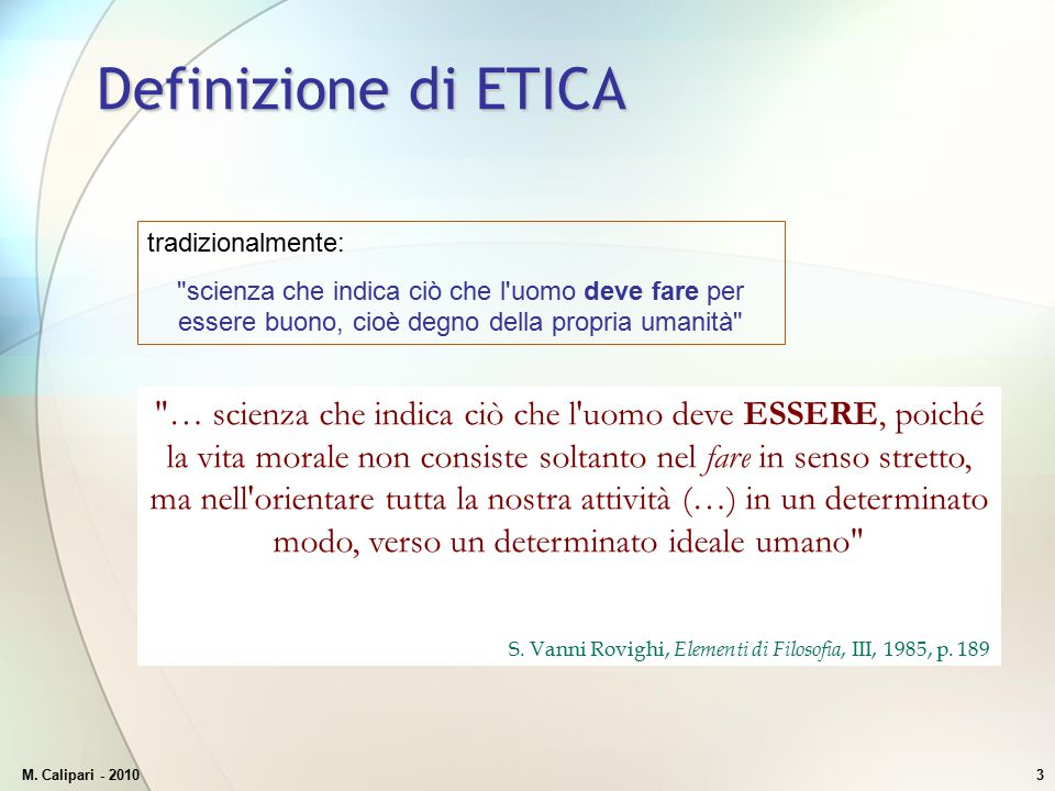 Definizione di ETICA tradizionalmente: scienza che indica ciò che l uomo deve fare per essere buono, cioè degno della propria umanità
