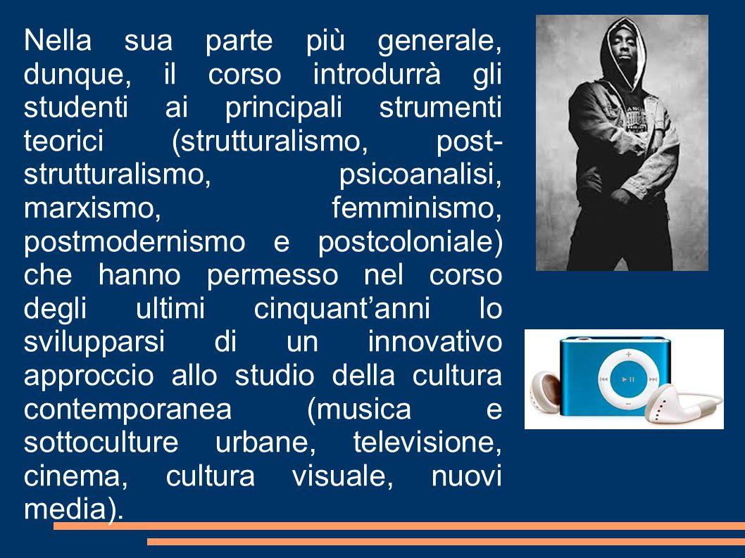 Nella sua parte più generale, dunque, il corso introdurrà gli studenti ai principali strumenti teorici (strutturalismo, post-strutturalismo, psicoanalisi, marxismo, femminismo, postmodernismo e postcoloniale) che hanno permesso nel corso degli ultimi cinquant'anni lo svilupparsi di un innovativo approccio allo studio della cultura contemporanea (musica e sottoculture urbane, televisione, cinema, cultura visuale, nuovi media).