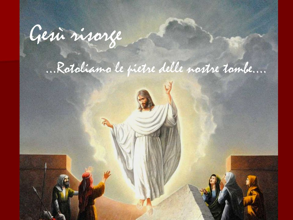 Gesù risorge ...Rotoliamo le pietre delle nostre tombe....