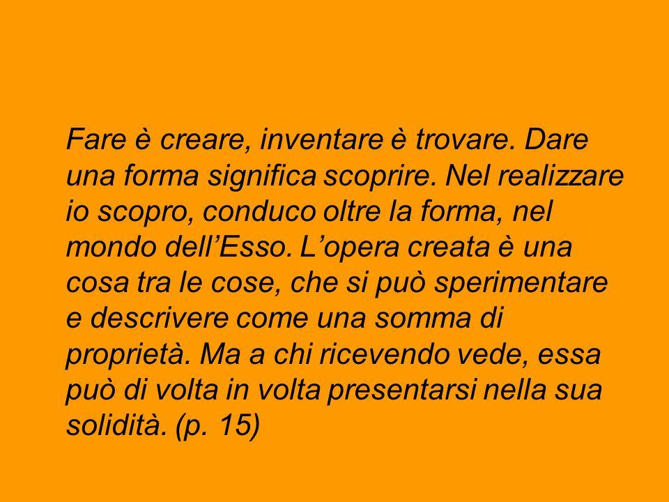 Fare è creare, inventare è trovare. Dare una forma significa scoprire