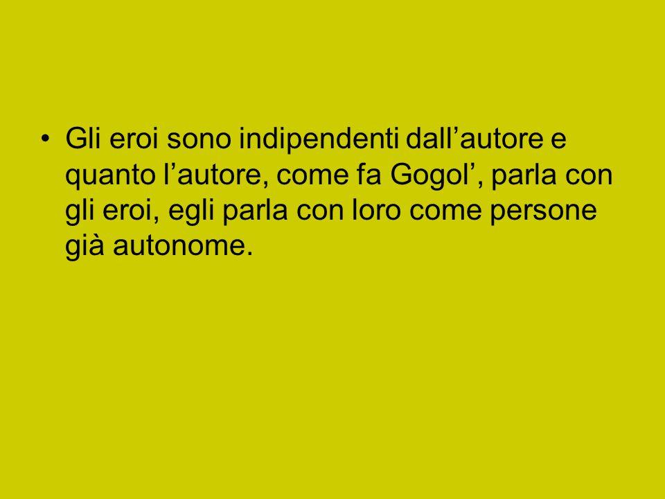 Gli eroi sono indipendenti dall'autore e quanto l'autore, come fa Gogol', parla con gli eroi, egli parla con loro come persone già autonome.