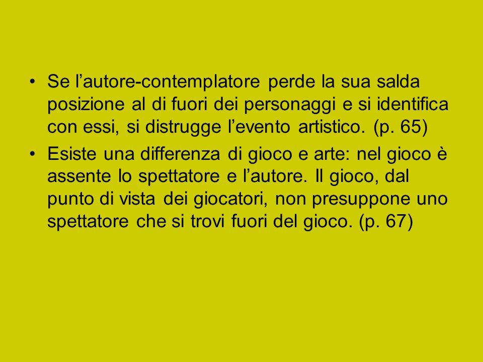 Se l'autore-contemplatore perde la sua salda posizione al di fuori dei personaggi e si identifica con essi, si distrugge l'evento artistico. (p. 65)