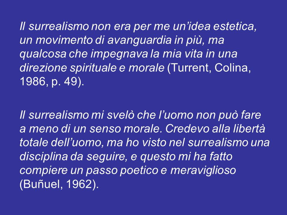 Il surrealismo non era per me un'idea estetica, un movimento di avanguardia in più, ma qualcosa che impegnava la mia vita in una direzione spirituale e morale (Turrent, Colina, 1986, p. 49).