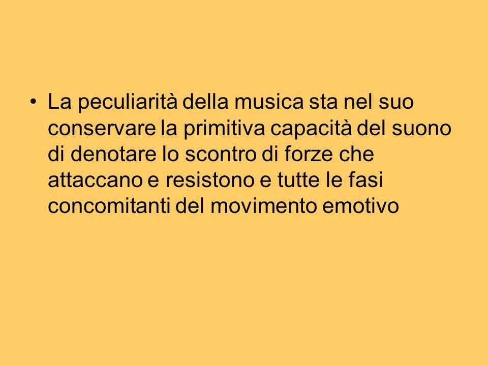 La peculiarità della musica sta nel suo conservare la primitiva capacità del suono di denotare lo scontro di forze che attaccano e resistono e tutte le fasi concomitanti del movimento emotivo