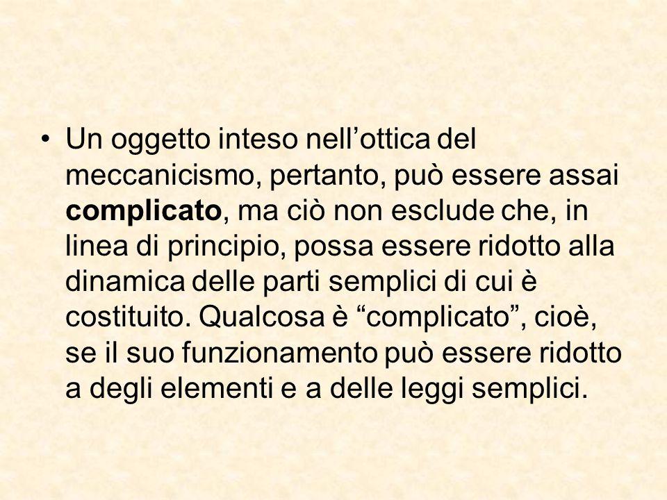 Un oggetto inteso nell'ottica del meccanicismo, pertanto, può essere assai complicato, ma ciò non esclude che, in linea di principio, possa essere ridotto alla dinamica delle parti semplici di cui è costituito.