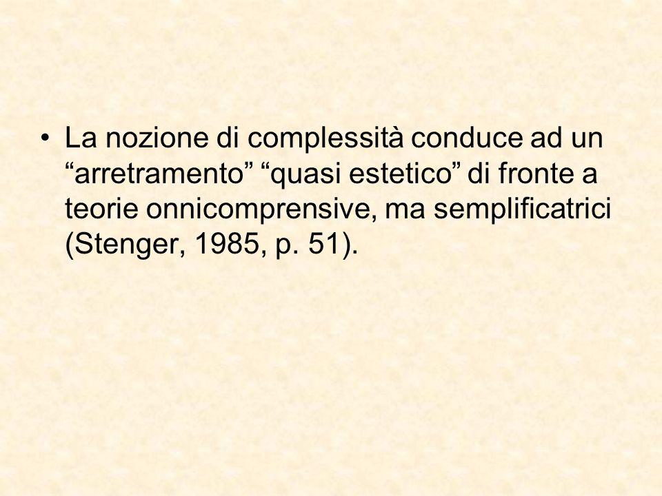La nozione di complessità conduce ad un arretramento quasi estetico di fronte a teorie onnicomprensive, ma semplificatrici (Stenger, 1985, p.