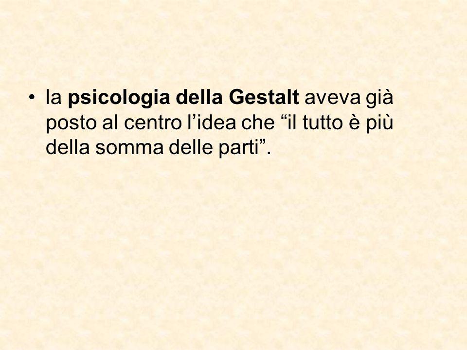 la psicologia della Gestalt aveva già posto al centro l'idea che il tutto è più della somma delle parti .