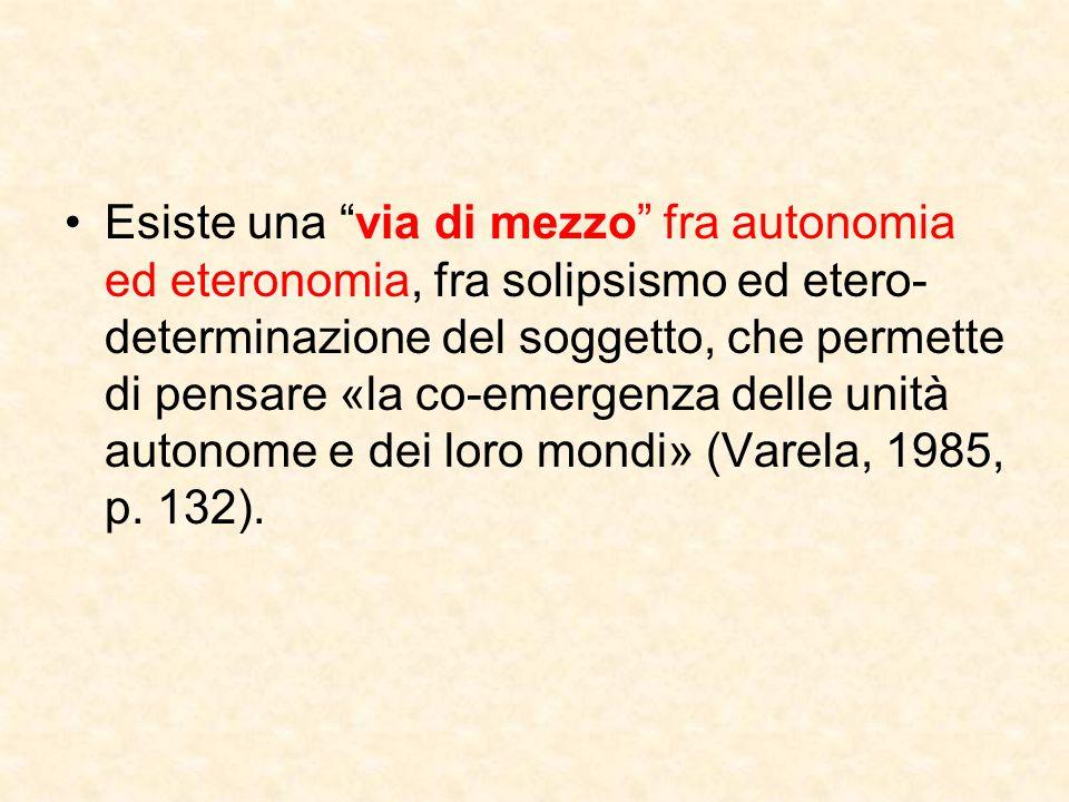 Esiste una via di mezzo fra autonomia ed eteronomia, fra solipsismo ed etero-determinazione del soggetto, che permette di pensare «la co-emergenza delle unità autonome e dei loro mondi» (Varela, 1985, p.