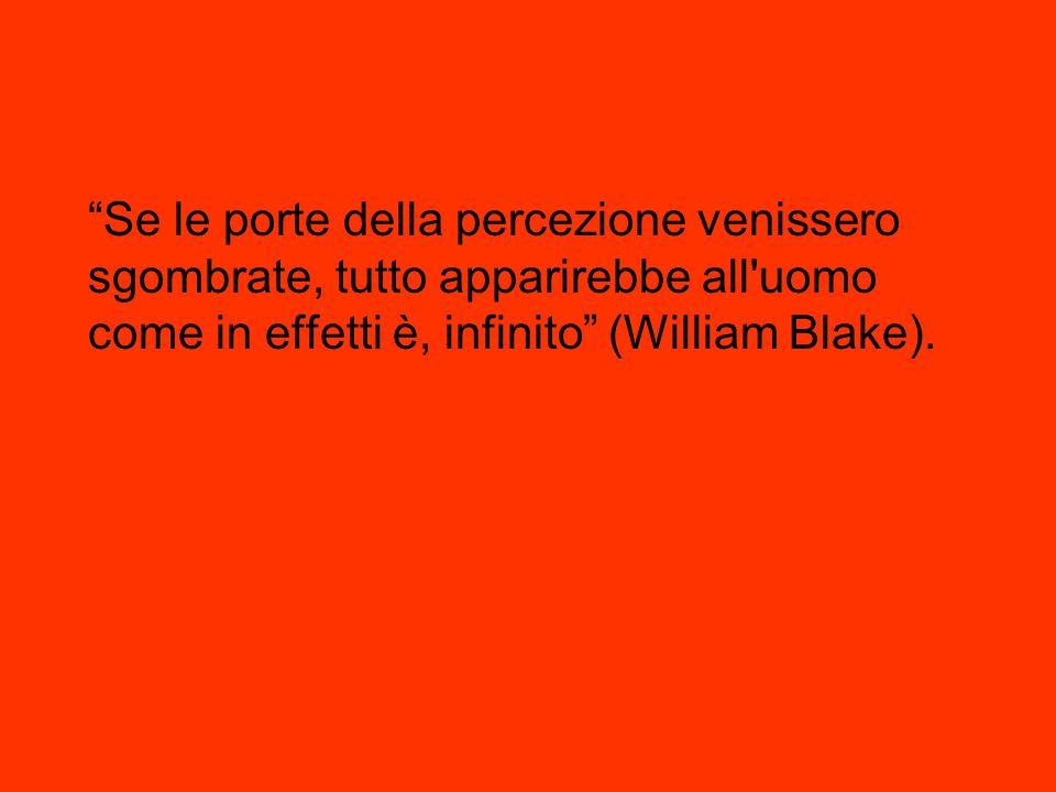 Se le porte della percezione venissero sgombrate, tutto apparirebbe all uomo come in effetti è, infinito (William Blake).