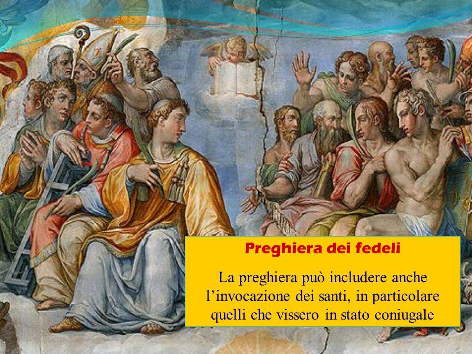 Preghiera dei fedeli La preghiera può includere anche l'invocazione dei santi, in particolare quelli che vissero in stato coniugale.