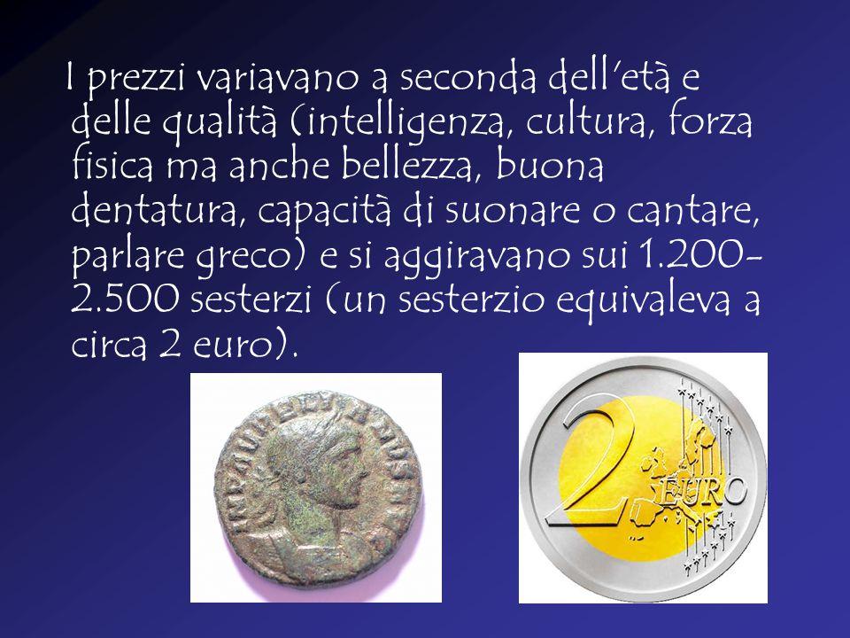 I prezzi variavano a seconda dell età e delle qualità (intelligenza, cultura, forza fisica ma anche bellezza, buona dentatura, capacità di suonare o cantare, parlare greco) e si aggiravano sui 1.200-2.500 sesterzi (un sesterzio equivaleva a circa 2 euro).