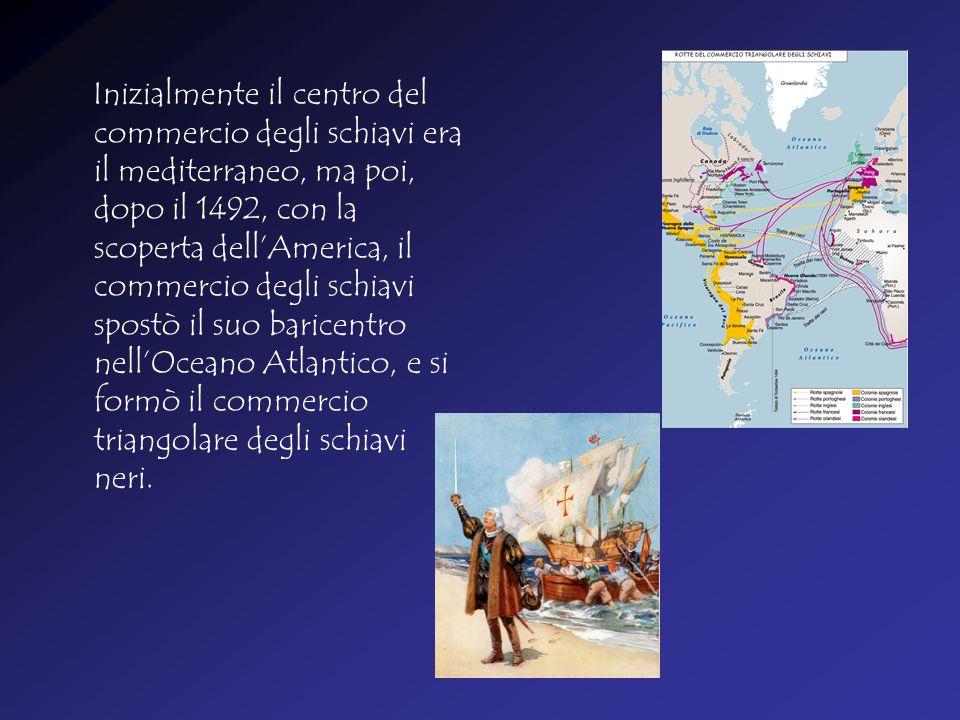 Inizialmente il centro del commercio degli schiavi era il mediterraneo, ma poi, dopo il 1492, con la scoperta dell'America, il commercio degli schiavi spostò il suo baricentro nell'Oceano Atlantico, e si formò il commercio triangolare degli schiavi neri.