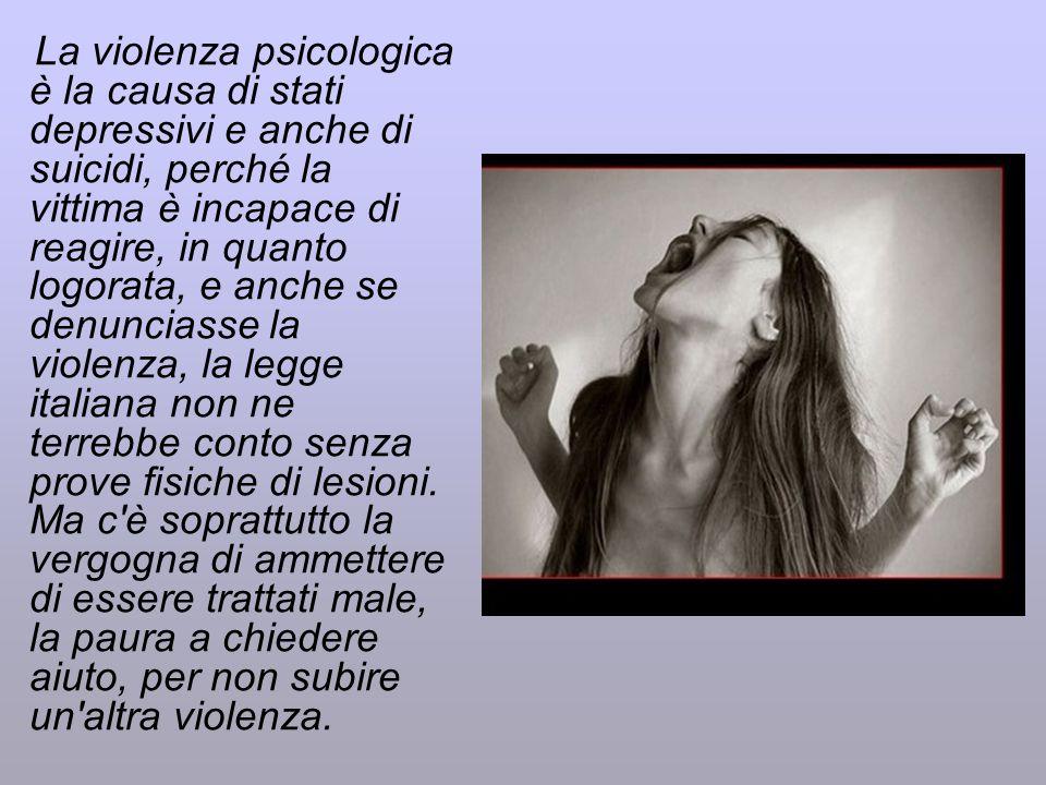 La violenza psicologica è la causa di stati depressivi e anche di suicidi, perché la vittima è incapace di reagire, in quanto logorata, e anche se denunciasse la violenza, la legge italiana non ne terrebbe conto senza prove fisiche di lesioni.