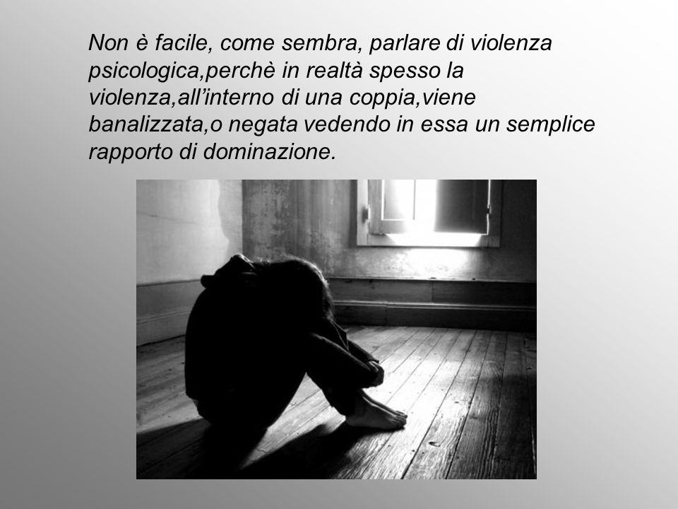 Non è facile, come sembra, parlare di violenza psicologica,perchè in realtà spesso la violenza,all'interno di una coppia,viene banalizzata,o negata vedendo in essa un semplice rapporto di dominazione.