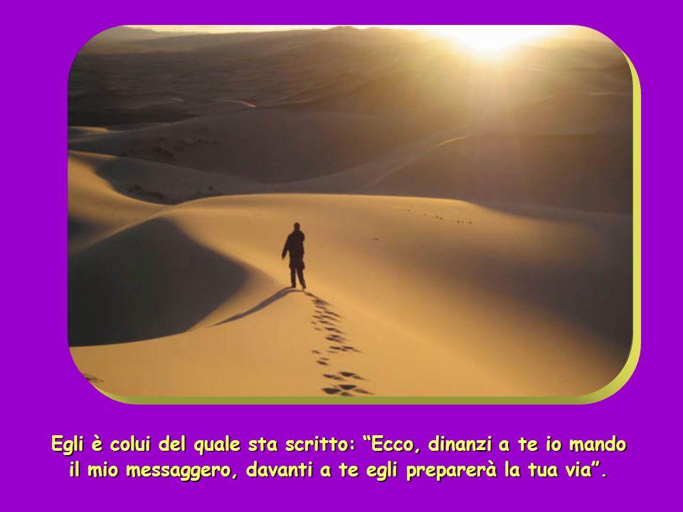 Egli è colui del quale sta scritto: Ecco, dinanzi a te io mando il mio messaggero, davanti a te egli preparerà la tua via .
