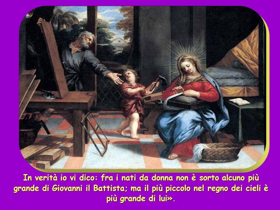 In verità io vi dico: fra i nati da donna non è sorto alcuno più grande di Giovanni il Battista; ma il più piccolo nel regno dei cieli è più grande di lui».