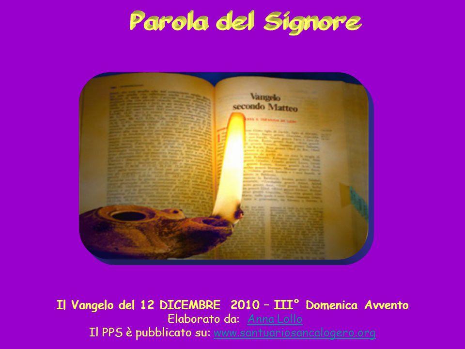 Parola del Signore Il Vangelo del 12 DICEMBRE 2010 – III° Domenica Avvento. Elaborato da: Anna Lollo.