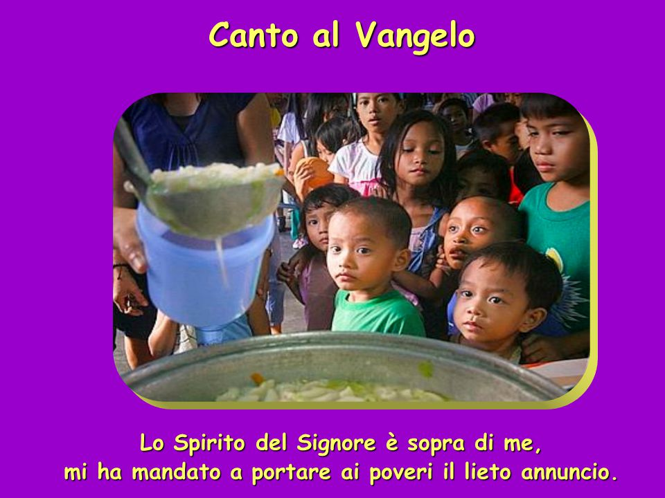 Canto al Vangelo Lo Spirito del Signore è sopra di me, mi ha mandato a portare ai poveri il lieto annuncio.