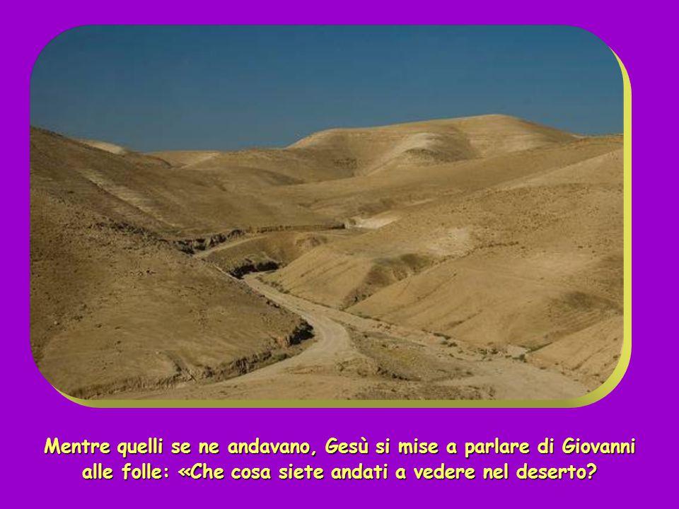 Mentre quelli se ne andavano, Gesù si mise a parlare di Giovanni alle folle: «Che cosa siete andati a vedere nel deserto