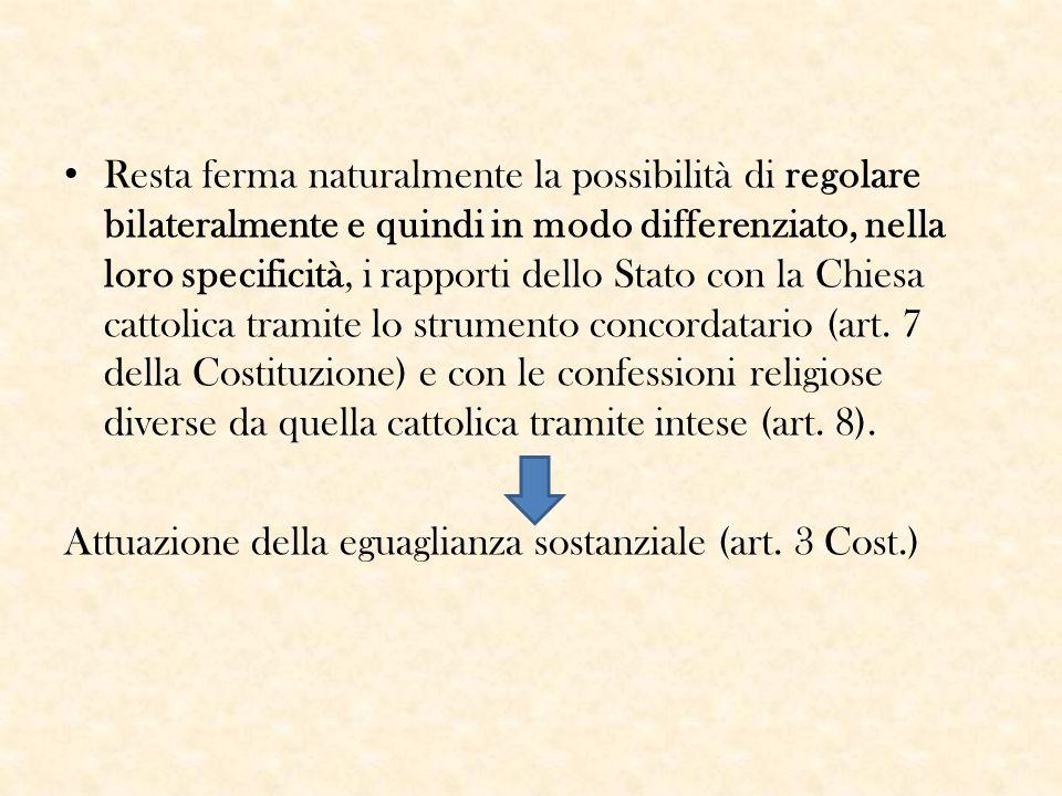 Resta ferma naturalmente la possibilità di regolare bilateralmente e quindi in modo differenziato, nella loro specificità, i rapporti dello Stato con la Chiesa cattolica tramite lo strumento concordatario (art. 7 della Costituzione) e con le confessioni religiose diverse da quella cattolica tramite intese (art. 8).