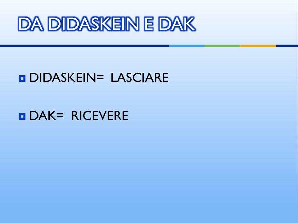 DA DIDASKEIN E DAK DIDASKEIN= LASCIARE DAK= RICEVERE