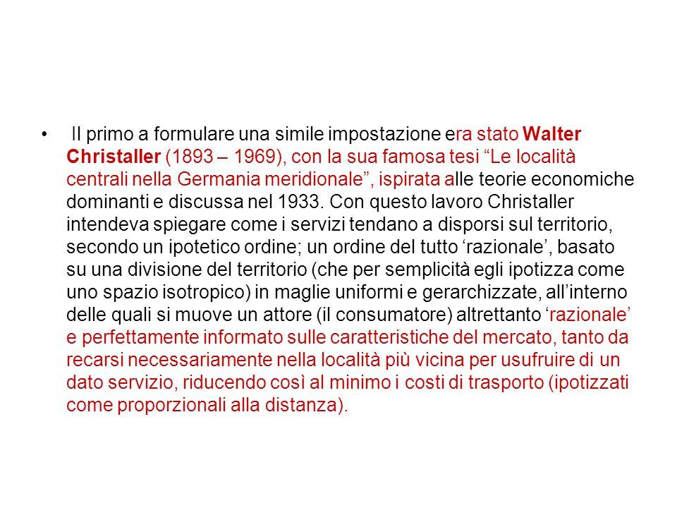 Il primo a formulare una simile impostazione era stato Walter Christaller (1893 – 1969), con la sua famosa tesi Le località centrali nella Germania meridionale , ispirata alle teorie economiche dominanti e discussa nel 1933.