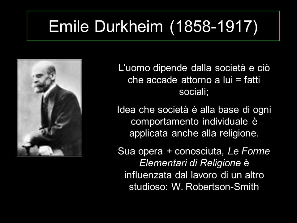 Emile Durkheim (1858-1917) L'uomo dipende dalla società e ciò che accade attorno a lui = fatti sociali;