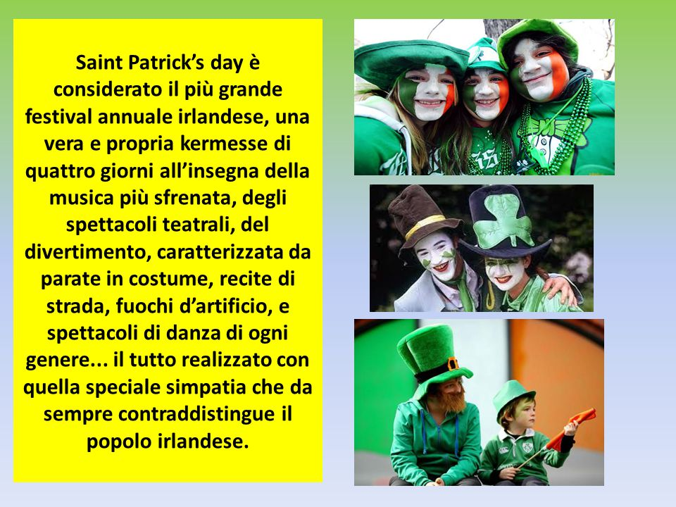 Saint Patrick's day è considerato il più grande festival annuale irlandese, una vera e propria kermesse di quattro giorni all'insegna della musica più sfrenata, degli spettacoli teatrali, del divertimento, caratterizzata da parate in costume, recite di strada, fuochi d'artificio, e spettacoli di danza di ogni genere...