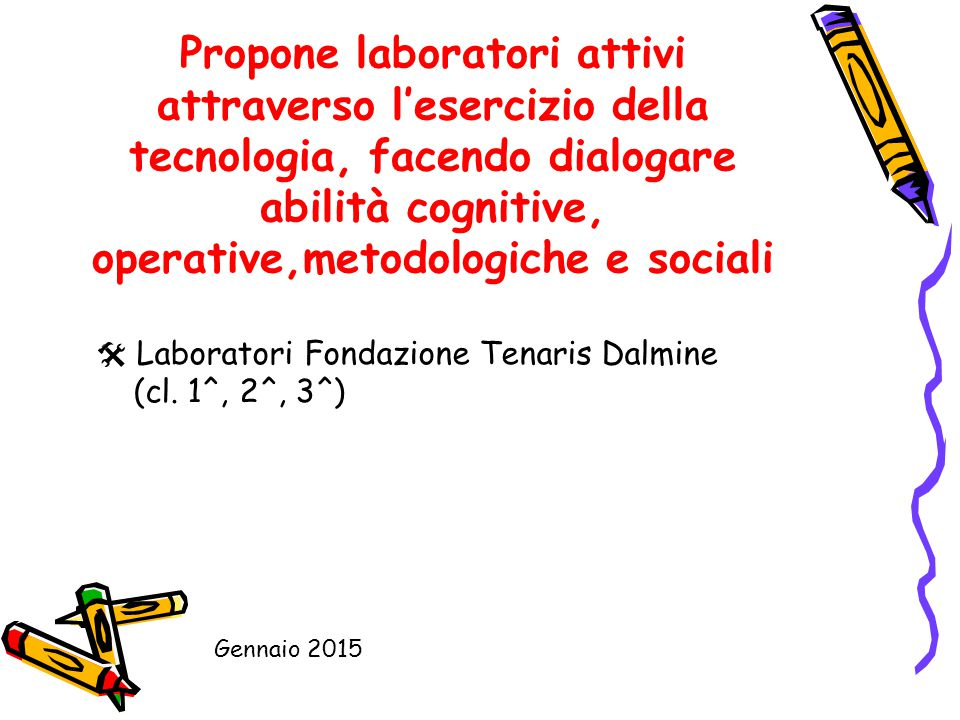 Propone laboratori attivi attraverso l'esercizio della tecnologia, facendo dialogare abilità cognitive, operative,metodologiche e sociali