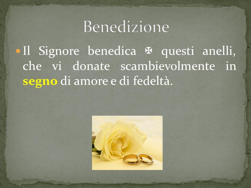 Benedizione Il Signore benedica  questi anelli, che vi donate scambievolmente in segno di amore e di fedeltà.