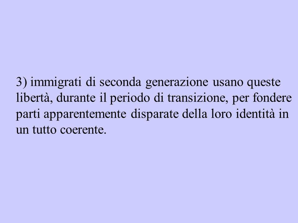 3) immigrati di seconda generazione usano queste libertà, durante il periodo di transizione, per fondere parti apparentemente disparate della loro identità in un tutto coerente.