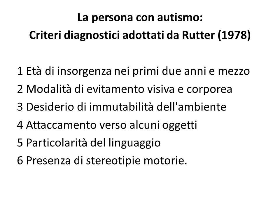 La persona con autismo: Criteri diagnostici adottati da Rutter (1978) 1 Età di insorgenza nei primi due anni e mezzo 2 Modalità di evitamento visiva e corporea 3 Desiderio di immutabilità dell ambiente 4 Attaccamento verso alcuni oggetti 5 Particolarità del linguaggio 6 Presenza di stereotipie motorie.