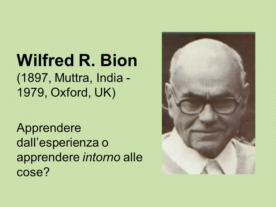 Wilfred R. Bion (1897, Muttra, India - 1979, Oxford, UK)
