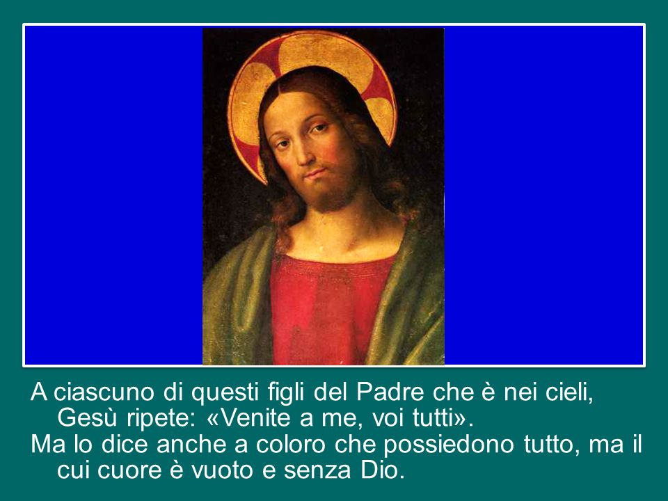 A ciascuno di questi figli del Padre che è nei cieli, Gesù ripete: «Venite a me, voi tutti».