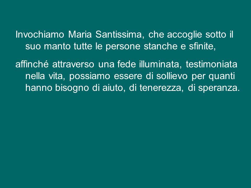Invochiamo Maria Santissima, che accoglie sotto il suo manto tutte le persone stanche e sfinite, affinché attraverso una fede illuminata, testimoniata nella vita, possiamo essere di sollievo per quanti hanno bisogno di aiuto, di tenerezza, di speranza.