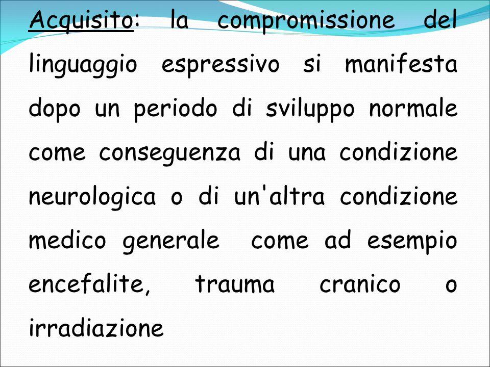 Acquisito: la compromissione del linguaggio espressivo si manifesta dopo un periodo di sviluppo normale come conseguenza di una condizione neurologica o di un altra condizione medico generale come ad esempio encefalite, trauma cranico o irradiazione