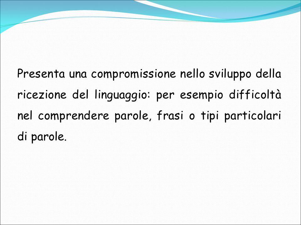 Presenta una compromissione nello sviluppo della ricezione del linguaggio: per esempio difficoltà nel comprendere parole, frasi o tipi particolari di parole.