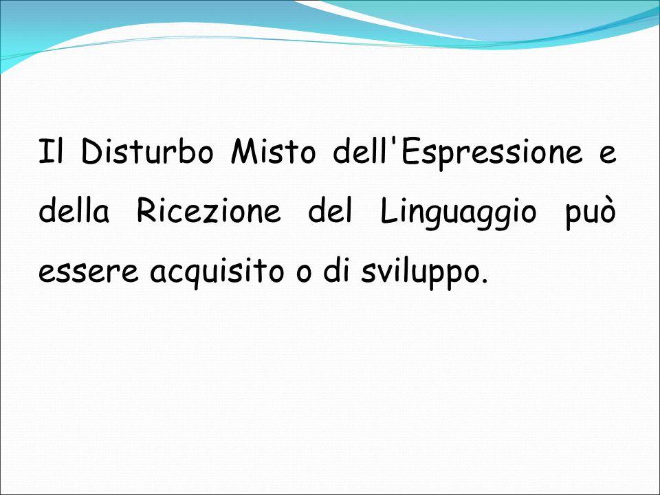 Il Disturbo Misto dell Espressione e della Ricezione del Linguaggio può essere acquisito o di sviluppo.