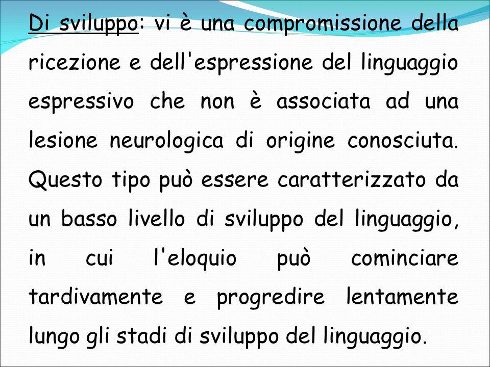 Di sviluppo: vi è una compromissione della ricezione e dell espressione del linguaggio espressivo che non è associata ad una lesione neurologica di origine conosciuta.